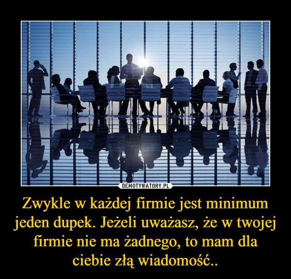Zwykle w każdej firmie jest minimum jeden dupek. Jeżeli uważasz, że w twojej firmie nie ma żadnego, to mam dla ciebie złą wiadomość.. –