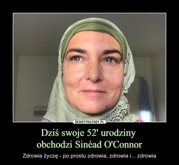 Dziś swoje 52' urodziny obchodzi Sinéad O'Connor – Zdrowia życzę - po prostu zdrowia, zdrowia i... zdrowia