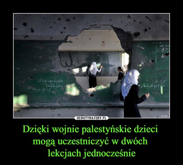 Dzięki wojnie palestyńskie dzieci mogą uczestniczyć w dwóch lekcjach jednocześnie –