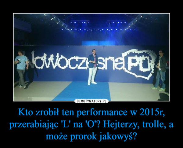 Kto zrobił ten performance w 2015r, przerabiając 'L' na 'O'? Hejterzy, trolle, a może prorok jakowyś? –