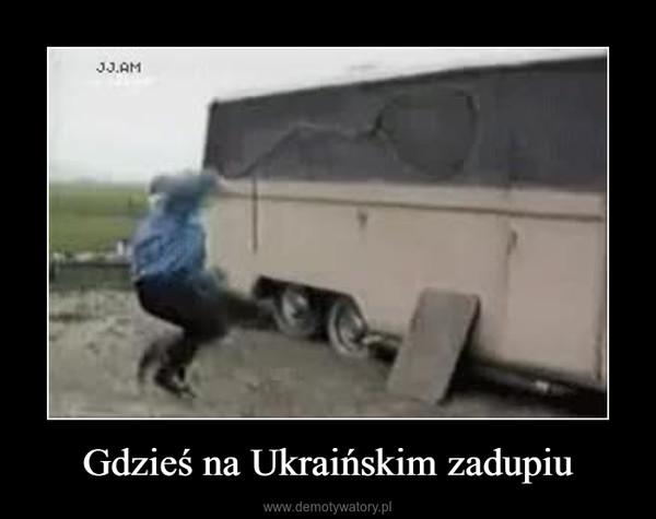 Gdzieś na Ukraińskim zadupiu –
