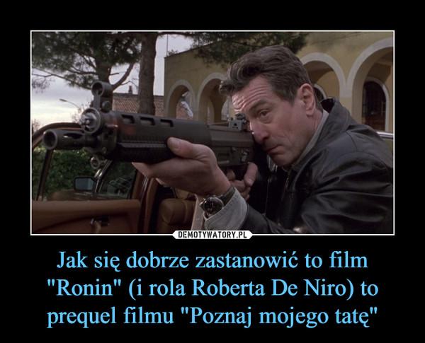 """Jak się dobrze zastanowić to film """"Ronin"""" (i rola Roberta De Niro) to prequel filmu """"Poznaj mojego tatę"""" –"""