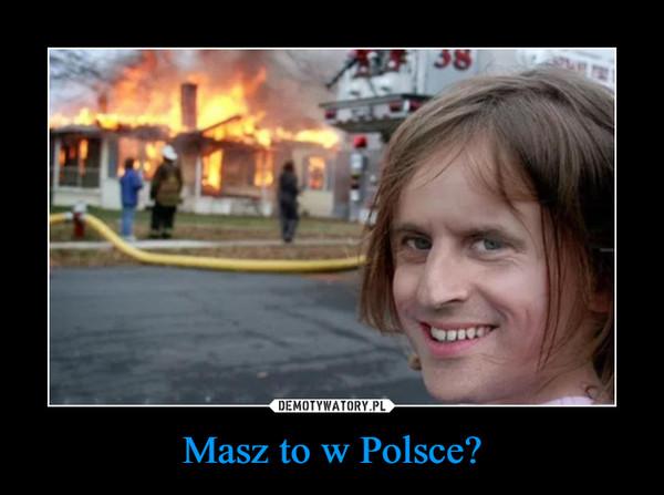 Masz to w Polsce? –