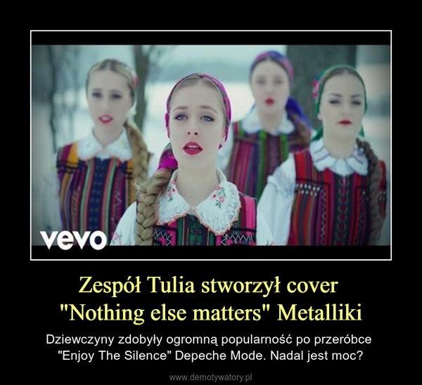 """Zespół Tulia stworzył cover """"Nothing else matters"""" Metalliki – Dziewczyny zdobyły ogromną popularność po przeróbce """"Enjoy The Silence"""" Depeche Mode. Nadal jest moc?"""