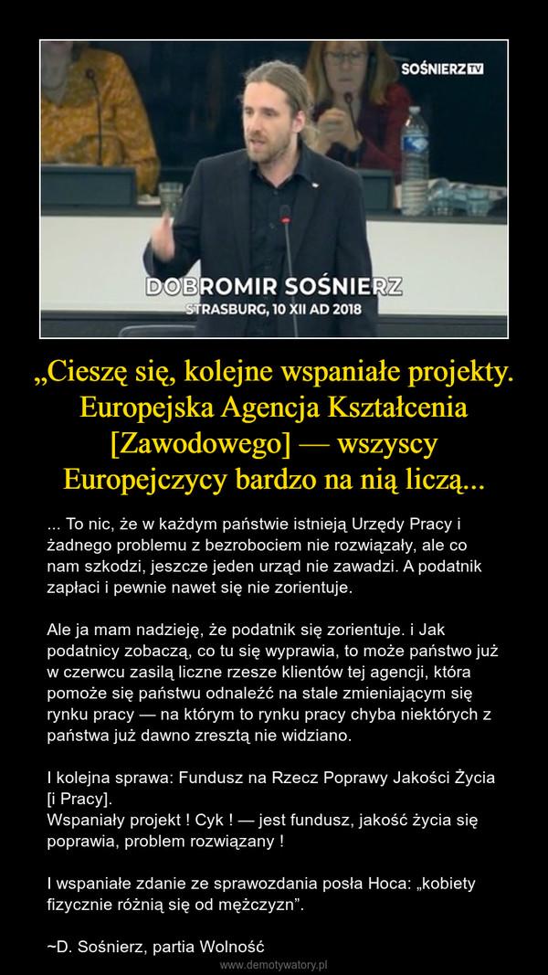 """""""Cieszę się, kolejne wspaniałe projekty. Europejska Agencja Kształcenia [Zawodowego] — wszyscy Europejczycy bardzo na nią liczą... – ... To nic, że w każdym państwie istnieją Urzędy Pracy i żadnego problemu z bezrobociem nie rozwiązały, ale co nam szkodzi, jeszcze jeden urząd nie zawadzi. A podatnik zapłaci i pewnie nawet się nie zorientuje.Ale ja mam nadzieję, że podatnik się zorientuje. i Jak podatnicy zobaczą, co tu się wyprawia, to może państwo już w czerwcu zasilą liczne rzesze klientów tej agencji, która pomoże się państwu odnaleźć na stale zmieniającym się rynku pracy — na którym to rynku pracy chyba niektórych z państwa już dawno zresztą nie widziano.I kolejna sprawa: Fundusz na Rzecz Poprawy Jakości Życia [i Pracy].Wspaniały projekt ! Cyk ! — jest fundusz, jakość życia się poprawia, problem rozwiązany !I wspaniałe zdanie ze sprawozdania posła Hoca: """"kobiety fizycznie różnią się od mężczyzn"""".~D. Sośnierz, partia Wolność"""