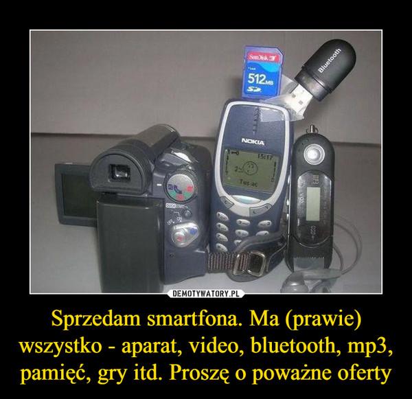 Sprzedam smartfona. Ma (prawie) wszystko - aparat, video, bluetooth, mp3, pamięć, gry itd. Proszę o poważne oferty –