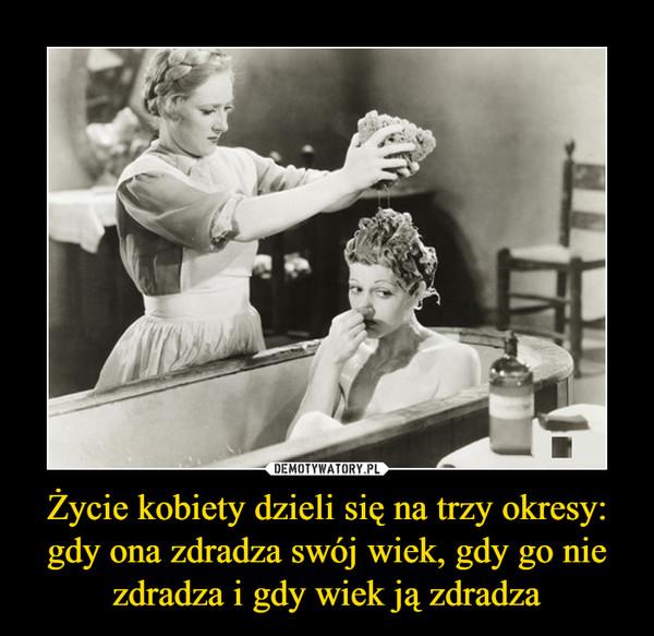Życie kobiety dzieli się na trzy okresy: gdy ona zdradza swój wiek, gdy go nie zdradza i gdy wiek ją zdradza –