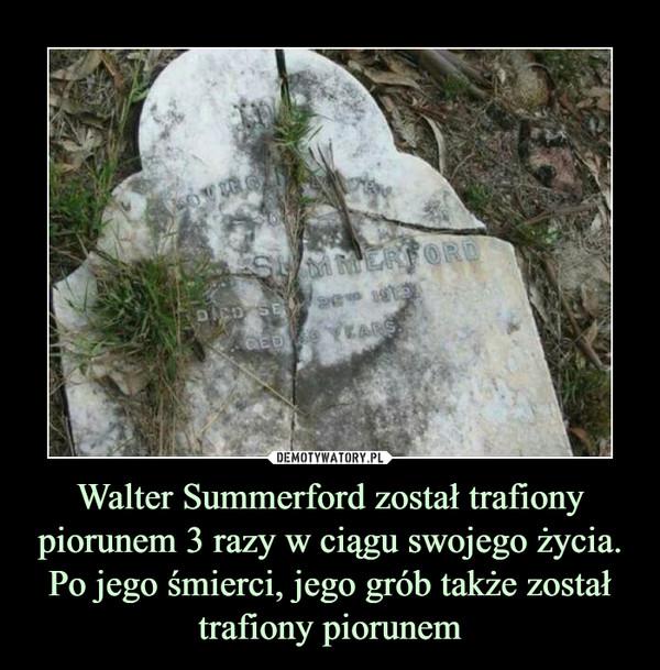 Walter Summerford został trafiony piorunem 3 razy w ciągu swojego życia. Po jego śmierci, jego grób także został trafiony piorunem –