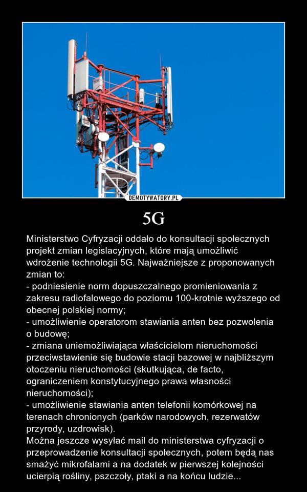 5G – Ministerstwo Cyfryzacji oddało do konsultacji społecznych projekt zmian legislacyjnych, które mają umożliwić wdrożenie technologii 5G. Najważniejsze z proponowanych zmian to:- podniesienie norm dopuszczalnego promieniowania z zakresu radiofalowego do poziomu 100-krotnie wyższego od obecnej polskiej normy;- umożliwienie operatorom stawiania anten bez pozwolenia o budowę;- zmiana uniemożliwiająca właścicielom nieruchomości przeciwstawienie się budowie stacji bazowej w najbliższym otoczeniu nieruchomości (skutkująca, de facto, ograniczeniem konstytucyjnego prawa własności nieruchomości);- umożliwienie stawiania anten telefonii komórkowej na terenach chronionych (parków narodowych, rezerwatów przyrody, uzdrowisk). Można jeszcze wysyłać mail do ministerstwa cyfryzacji o przeprowadzenie konsultacji społecznych, potem będą nas smażyć mikrofalami a na dodatek w pierwszej kolejności ucierpią rośliny, pszczoły, ptaki a na końcu ludzie...