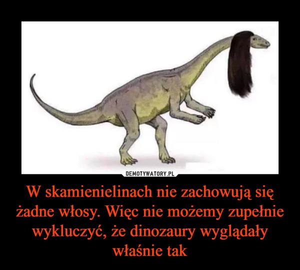 W skamienielinach nie zachowują się żadne włosy. Więc nie możemy zupełnie wykluczyć, że dinozaury wyglądały właśnie tak –