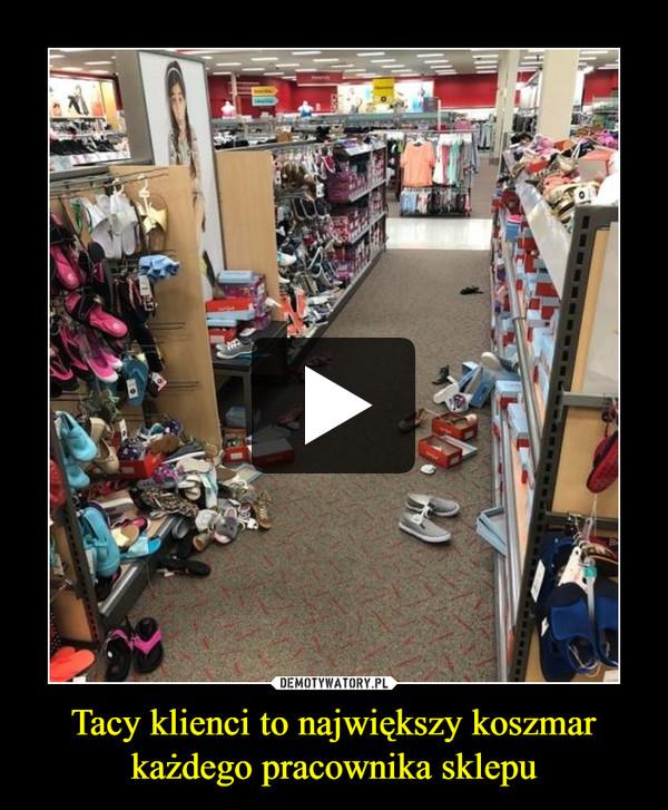 Tacy klienci to największy koszmar każdego pracownika sklepu –