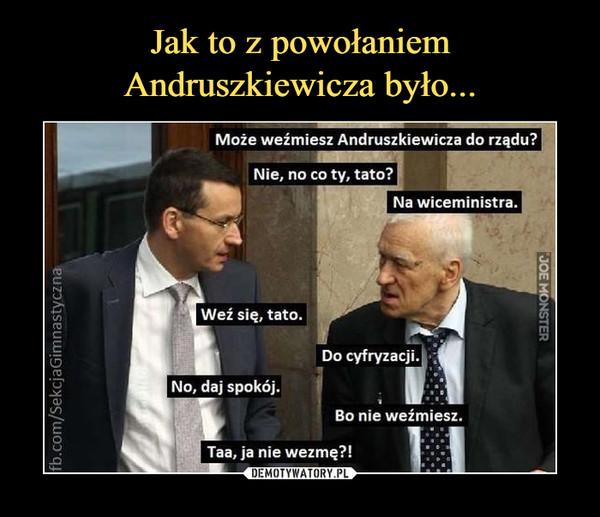 –  Może weźmiesz Andruszkiewicza do rządu? Nie, no co ty, tato? Na wiceministra. Weź się, tato. Do cyfryzacji. No, daj spokój. Bo nie weźmiesz. Taa, ja nie wezmę?!