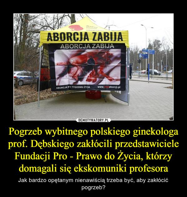Pogrzeb wybitnego polskiego ginekologa prof. Dębskiego zakłócili przedstawiciele Fundacji Pro - Prawo do Życia, którzy domagali się ekskomuniki profesora – Jak bardzo opętanym nienawiścią trzeba być, aby zakłócić pogrzeb?