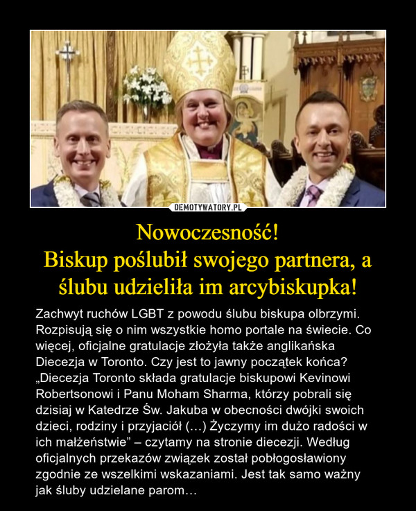 """Nowoczesność!Biskup poślubił swojego partnera, a ślubu udzieliła im arcybiskupka! – Zachwyt ruchów LGBT z powodu ślubu biskupa olbrzymi. Rozpisują się o nim wszystkie homo portale na świecie. Co więcej, oficjalne gratulacje złożyła także anglikańska Diecezja w Toronto. Czy jest to jawny początek końca? """"Diecezja Toronto składa gratulacje biskupowi Kevinowi Robertsonowi i Panu Moham Sharma, którzy pobrali się dzisiaj w Katedrze Św. Jakuba w obecności dwójki swoich dzieci, rodziny i przyjaciół (…) Życzymy im dużo radości w ich małżeństwie"""" – czytamy na stronie diecezji. Według oficjalnych przekazów związek został pobłogosławiony zgodnie ze wszelkimi wskazaniami. Jest tak samo ważny jak śluby udzielane parom…"""