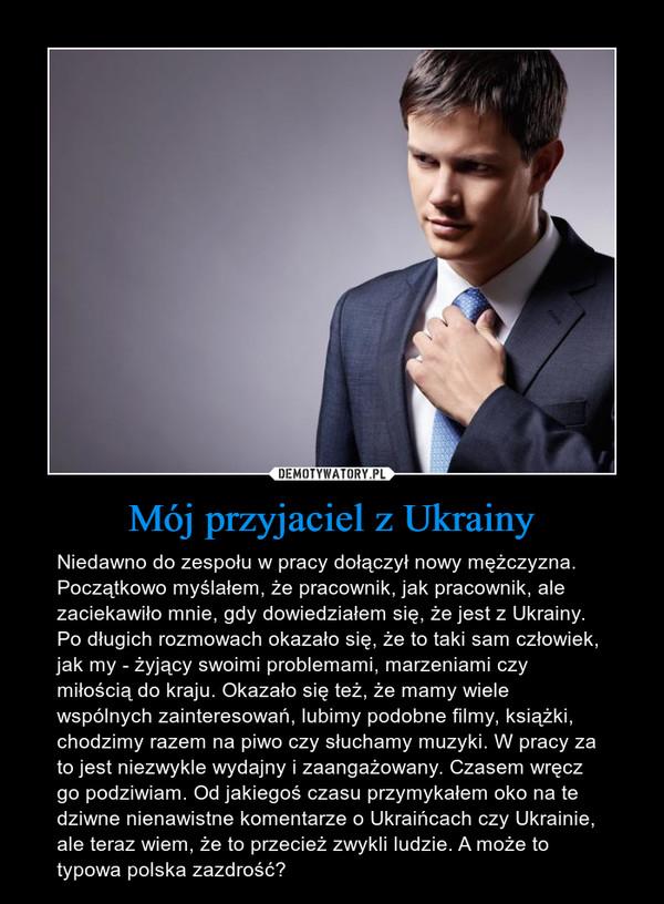 Mój przyjaciel z Ukrainy – Niedawno do zespołu w pracy dołączył nowy mężczyzna. Początkowo myślałem, że pracownik, jak pracownik, ale zaciekawiło mnie, gdy dowiedziałem się, że jest z Ukrainy. Po długich rozmowach okazało się, że to taki sam człowiek, jak my - żyjący swoimi problemami, marzeniami czy miłością do kraju. Okazało się też, że mamy wiele wspólnych zainteresowań, lubimy podobne filmy, książki, chodzimy razem na piwo czy słuchamy muzyki. W pracy za to jest niezwykle wydajny i zaangażowany. Czasem wręcz go podziwiam. Od jakiegoś czasu przymykałem oko na te dziwne nienawistne komentarze o Ukraińcach czy Ukrainie, ale teraz wiem, że to przecież zwykli ludzie. A może to typowa polska zazdrość?