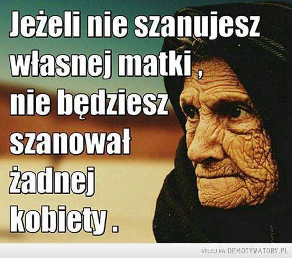 Szacunek –  Jeżeli nie szanujesz własnej matki, nie będziesz szanował żadnej kobiety