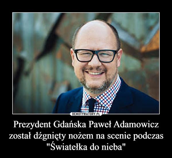 """Prezydent Gdańska Paweł Adamowicz został dźgnięty nożem na scenie podczas """"Światełka do nieba"""" –"""