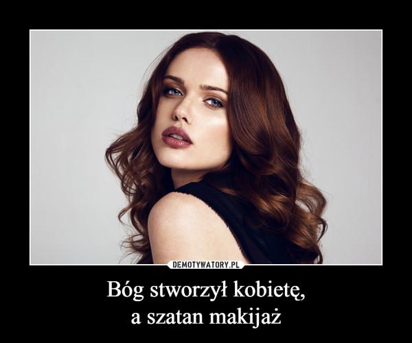 Bóg stworzył kobietę,a szatan makijaż –