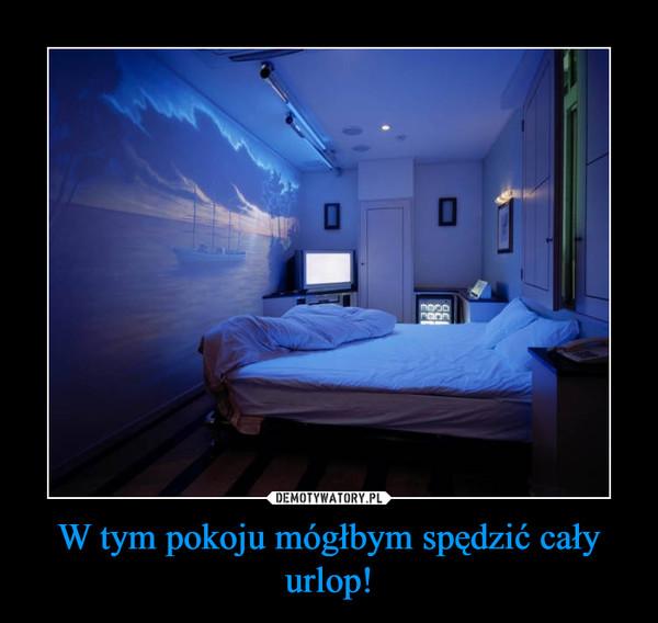 W tym pokoju mógłbym spędzić cały urlop! –