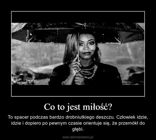 Co to jest miłość? – To spacer podczas bardzo drobniutkiego deszczu. Człowiek idzie, idzie i dopiero po pewnym czasie orientuje się, że przemókł do głębi.