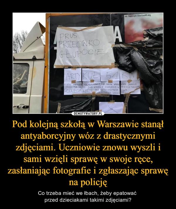 Pod kolejną szkołą w Warszawie stanął antyaborcyjny wóz z drastycznymi zdjęciami. Uczniowie znowu wyszli i sami wzięli sprawę w swoje ręce, zasłaniając fotografie i zgłaszając sprawę na policję – Co trzeba mieć we łbach, żeby epatować przed dzieciakami takimi zdjęciami?