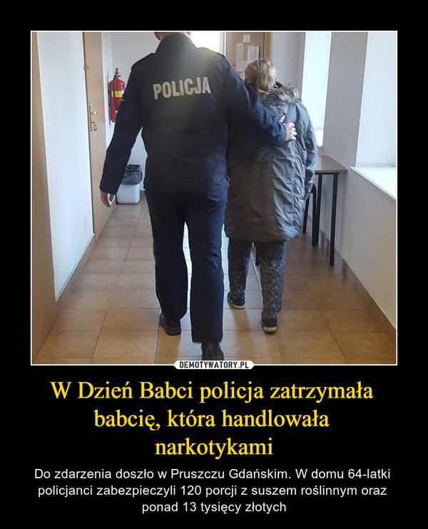 W Dzień Babci policja zatrzymała babcię, która handlowała narkotykami – Do zdarzenia doszło w Pruszczu Gdańskim. W domu 64-latki policjanci zabezpieczyli 120 porcji z suszem roślinnym oraz ponad 13 tysięcy złotych