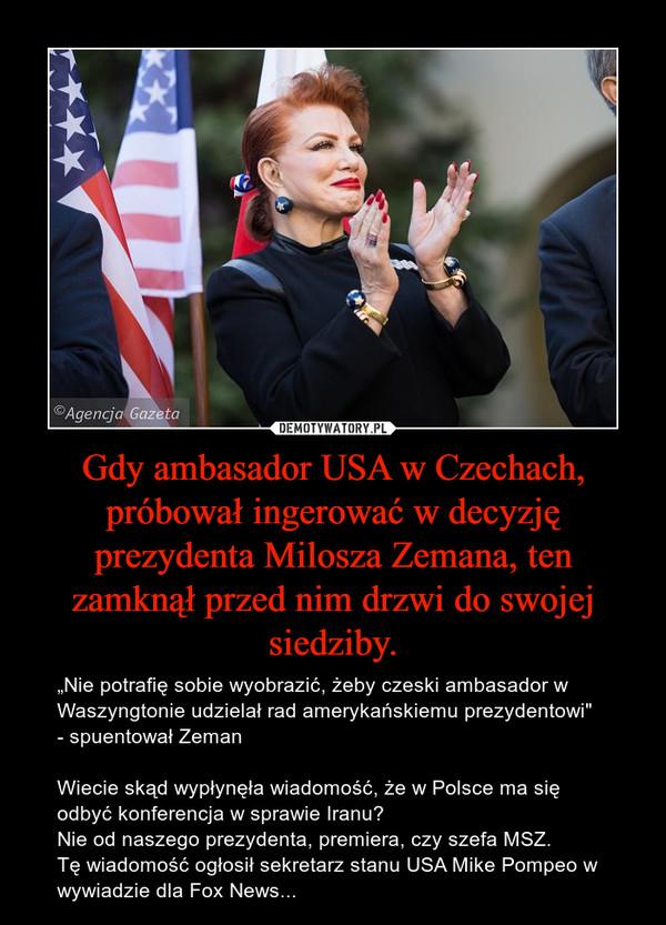 """Gdy ambasador USA w Czechach, próbował ingerować w decyzję prezydenta Milosza Zemana, ten zamknął przed nim drzwi do swojej siedziby. – """"Nie potrafię sobie wyobrazić, żeby czeski ambasador w Waszyngtonie udzielał rad amerykańskiemu prezydentowi""""  - spuentował ZemanWiecie skąd wypłynęła wiadomość, że w Polsce ma się odbyć konferencja w sprawie Iranu?Nie od naszego prezydenta, premiera, czy szefa MSZ.Tę wiadomość ogłosił sekretarz stanu USA Mike Pompeo w wywiadzie dla Fox News..."""