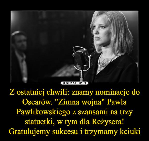 """Z ostatniej chwili: znamy nominacje do Oscarów. """"Zimna wojna"""" Pawła Pawlikowskiego z szansami na trzy statuetki, w tym dla Reżysera! Gratulujemy sukcesu i trzymamy kciuki –"""
