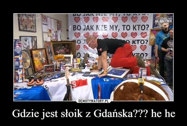 Gdzie jest słoik z Gdańska??? he he –