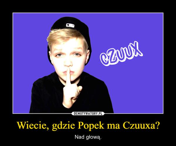 Wiecie, gdzie Popek ma Czuuxa? – Nad głową.