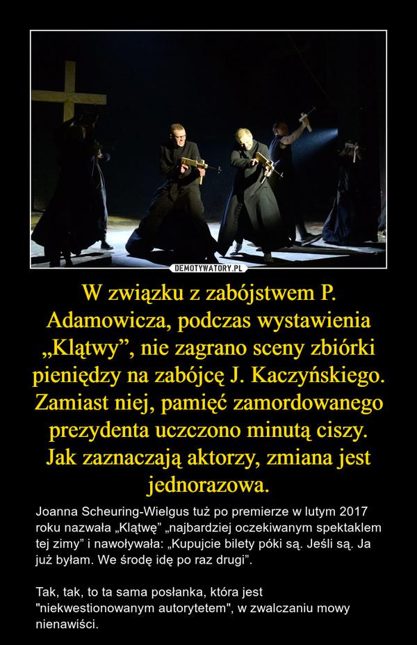 """W związku z zabójstwem P. Adamowicza, podczas wystawienia """"Klątwy"""", nie zagrano sceny zbiórki pieniędzy na zabójcę J. Kaczyńskiego. Zamiast niej, pamięć zamordowanego prezydenta uczczono minutą ciszy.Jak zaznaczają aktorzy, zmiana jest jednorazowa. – Joanna Scheuring-Wielgus tuż po premierze w lutym 2017 roku nazwała """"Klątwę"""" """"najbardziej oczekiwanym spektaklem tej zimy"""" i nawoływała: """"Kupujcie bilety póki są. Jeśli są. Ja już byłam. We środę idę po raz drugi"""". Tak, tak, to ta sama posłanka, która jest """"niekwestionowanym autorytetem"""", w zwalczaniu mowy nienawiści."""