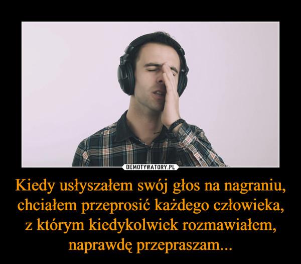 Kiedy usłyszałem swój głos na nagraniu, chciałem przeprosić każdego człowieka, z którym kiedykolwiek rozmawiałem, naprawdę przepraszam... –