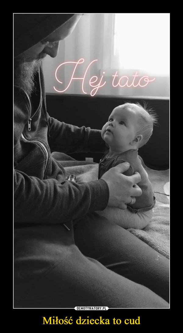 Miłość dziecka to cud –  hej tato