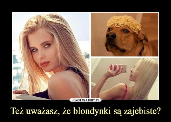 Też uważasz, że blondynki są zajebiste? –
