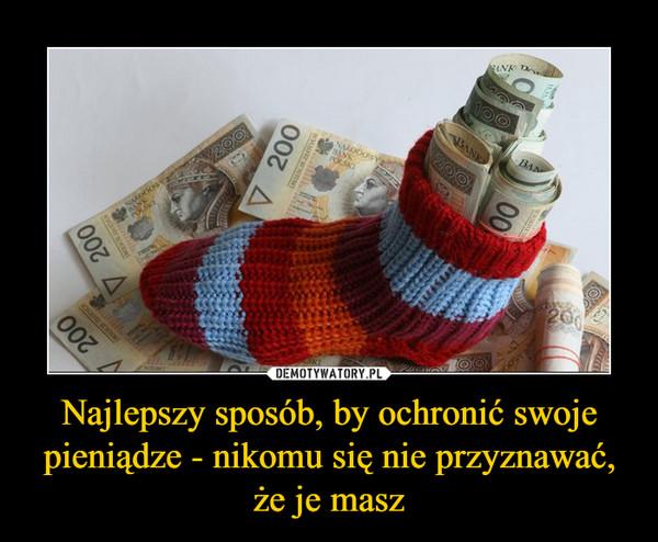 Najlepszy sposób, by ochronić swoje pieniądze - nikomu się nie przyznawać, że je masz –