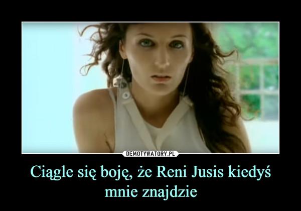 Ciągle się boję, że Reni Jusis kiedyś mnie znajdzie –