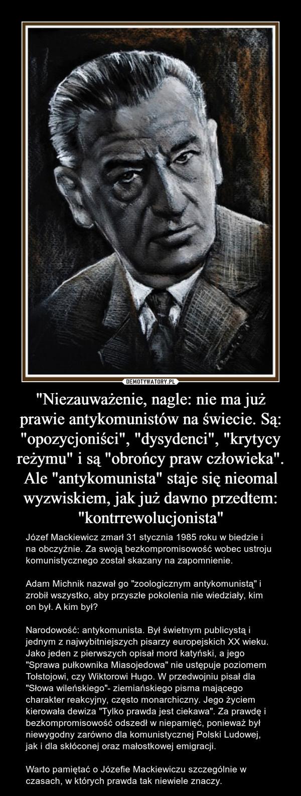 """""""Niezauważenie, nagle: nie ma już prawie antykomunistów na świecie. Są: """"opozycjoniści"""", """"dysydenci"""", """"krytycy reżymu"""" i są """"obrońcy praw człowieka"""". Ale """"antykomunista"""" staje się nieomal wyzwiskiem, jak już dawno przedtem: """"kontrrewolucjonista"""" – Józef Mackiewicz zmarł 31 stycznia 1985 roku w biedzie i na obczyźnie. Za swoją bezkompromisowość wobec ustroju komunistycznego został skazany na zapomnienie.Adam Michnik nazwał go """"zoologicznym antykomunistą"""" i zrobił wszystko, aby przyszłe pokolenia nie wiedziały, kim on był. A kim był?Narodowość: antykomunista. Był świetnym publicystą i jednym z najwybitniejszych pisarzy europejskich XX wieku. Jako jeden z pierwszych opisał mord katyński, a jego """"Sprawa pułkownika Miasojedowa"""" nie ustępuje poziomem Tołstojowi, czy Wiktorowi Hugo. W przedwojniu pisał dla """"Słowa wileńskiego""""- ziemiańskiego pisma mającego charakter reakcyjny, często monarchiczny. Jego życiem kierowała dewiza """"Tylko prawda jest ciekawa"""". Za prawdę i bezkompromisowość odszedł w niepamięć, ponieważ był niewygodny zarówno dla komunistycznej Polski Ludowej, jak i dla skłóconej oraz małostkowej emigracji. Warto pamiętać o Józefie Mackiewiczu szczególnie w czasach, w których prawda tak niewiele znaczy."""