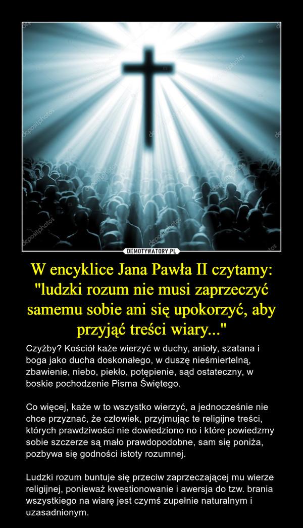 W encyklice Jana Pawła II czytamy: ''ludzki rozum nie musi zaprzeczyć samemu sobie ani się upokorzyć, aby przyjąć treści wiary...'' – Czyżby? Kościół każe wierzyć w duchy, anioły, szatana i boga jako ducha doskonałego, w duszę nieśmiertelną, zbawienie, niebo, piekło, potępienie, sąd ostateczny, w boskie pochodzenie Pisma Świętego.Co więcej, każe w to wszystko wierzyć, a jednocześnie nie chce przyznać, że człowiek, przyjmując te religijne treści, których prawdziwości nie dowiedziono no i które powiedzmy sobie szczerze są mało prawdopodobne, sam się poniża, pozbywa się godności istoty rozumnej.Ludzki rozum buntuje się przeciw zaprzeczającej mu wierze religijnej, ponieważ kwestionowanie i awersja do tzw. brania wszystkiego na wiarę jest czymś zupełnie naturalnym i uzasadnionym.