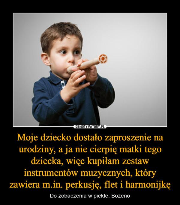 Moje dziecko dostało zaproszenie na urodziny, a ja nie cierpię matki tego dziecka, więc kupiłam zestaw instrumentów muzycznych, który zawiera m.in. perkusję, flet i harmonijkę – Do zobaczenia w piekle, Bożeno