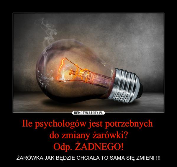 Ile psychologów jest potrzebnych do zmiany żarówki?Odp. ŻADNEGO! – ŻARÓWKA JAK BĘDZIE CHCIAŁA TO SAMA SIĘ ZMIENI !!!