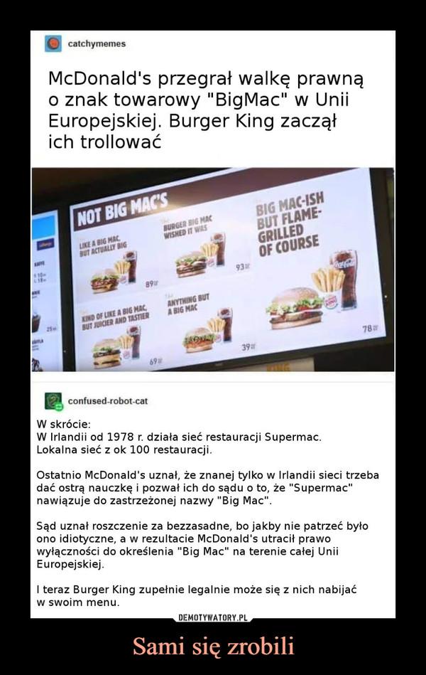 """Sami się zrobili –  W Irlandii od 1978 r. działa sieć restauracji Supermac. Lokalna sieć z ok 100 restauracji.Ostatnio McDonald's uznał, że znanej tylko w Irlandii sieci trzeba dać ostrą nauczkę i pozwał ich do sądu o to, że """"Supermac"""" nawiązuje do zastrzeżonej nazwy """"Big Mac"""".Sąd uznał roszczenie za bezzasadne, bo jakby nie patrzeć było ono idiotyczne, a w rezultacie McDonald's utracił prawo wyłączności do określenia """"Big Mac"""" na terenie całej Unii Europejskiej.I teraz Burger King zupełnie legalnie może się z nich nabijać w swoim menu."""