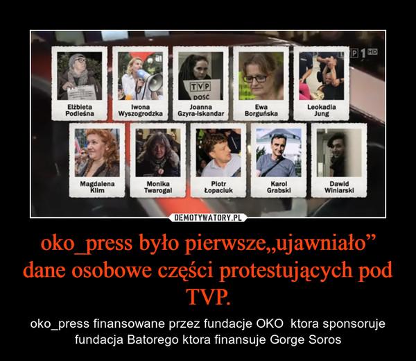 """oko_press było pierwsze""""ujawniało"""" dane osobowe części protestujących pod TVP. – oko_press finansowane przez fundacje OKO  ktora sponsoruje fundacja Batorego ktora finansuje Gorge Soros"""