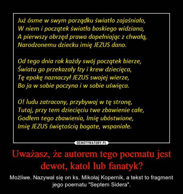 """Uważasz, że autorem tego poematu jest dewot, katol lub fanatyk? – Możliwe. Nazywał się on ks. Mikołaj Kopernik, a tekst to fragment jego poematu """"Septem Sidera""""."""