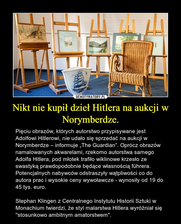 """Nikt nie kupił dzieł Hitlera na aukcji w Norymberdze. – Pięciu obrazów, których autorstwo przypisywane jest Adolfowi Hitlerowi, nie udało się sprzedać na aukcji w Norymberdze – informuje """"The Guardian"""". Oprócz obrazów namalowanych akwarelami, rzekomo autorstwa samego Adolfa Hitlera, pod młotek trafiło wiklinowe krzesło ze swastyką prawdopodobnie będące własnością führera. Potencjalnych nabywców odstraszyły wątpliwości co do autora prac i wysokie ceny wywoławcze - wynosiły od 19 do 45 tys. euro.Stephan Klingen z Centralnego Instytutu Historii Sztuki w Monachium twierdzi, że styl malarstwa Hitlera wyróżniał się ''stosunkowo ambitnym amatorstwem''."""