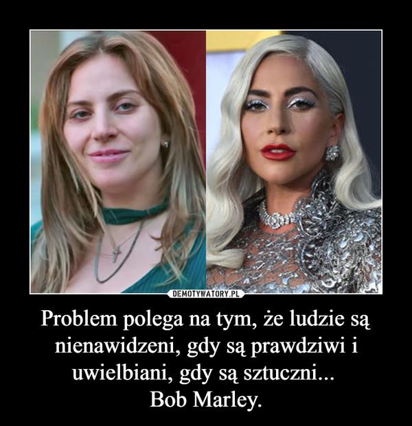 Problem polega na tym, że ludzie są nienawidzeni, gdy są prawdziwi i uwielbiani, gdy są sztuczni... Bob Marley. –