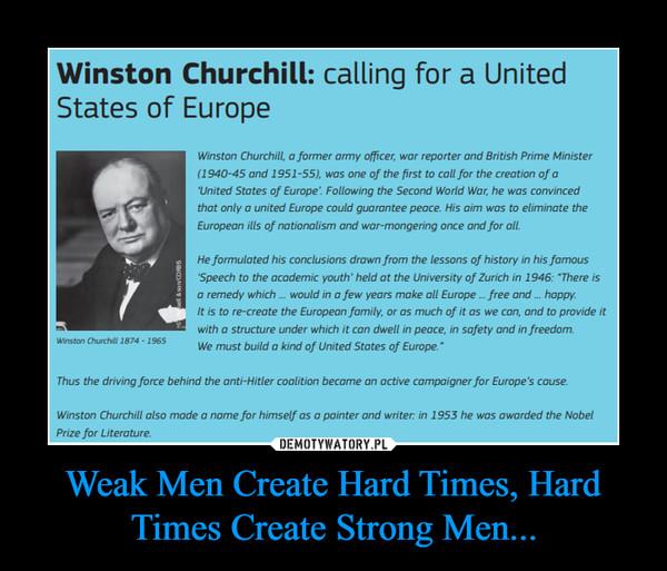 Weak Men Create Hard Times, Hard Times Create Strong Men... –
