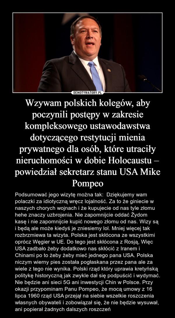 Wzywam polskich kolegów, aby poczynili postępy w zakresie kompleksowego ustawodawstwa dotyczącego restytucji mienia prywatnego dla osób, które utraciły nieruchomości w dobie Holocaustu – powiedział sekretarz stanu USA Mike Pompeo – Podsumować jego wizytę można tak:  Dziękujemy wam polaczki za idiotyczną wręcz lojalność. Za to że giniecie w naszych chorych wojnach i że kupujecie od nas tyle złomu hehe znaczy uzbrojenia. Nie zapomnijcie oddać Żydom kasę i nie zapomnijcie kupić nowego złomu od nas. Wizy są i będą ale może kiedyś je zniesiemy lol. Mniej więcej tak rozbrzmiewa ta wizyta. Polska jest skłócona ze wszystkimi oprócz Węgier w UE. Do tego jest skłócona z Rosją, Więc USA zadbało żeby dodatkowo nas skłócić z Iranem i Chinami po to żeby żeby mieć jednego pana USA. Polska niczym wierny pies została pogłaskana przez pana ale za wiele z tego nie wynika. Polski rząd który uprawia kretyńską politykę historyczną jak zwykle dał się podpuścić i wydymać. Nie będzie ani sieci 5G ani inwestycji Chin w Polsce. Przy okazji przypominam Panu Pompeo, że mocą umowy z 16 lipca 1960 rząd USA przejął na siebie wszelkie roszczenia własnych obywateli i zobowiązał się, że nie będzie wysuwał, ani popierał żadnych dalszych roszczeń