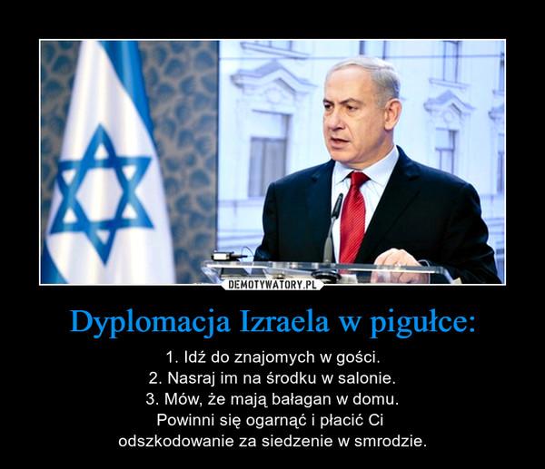 Dyplomacja Izraela w pigułce: – 1. Idź do znajomych w gości.2. Nasraj im na środku w salonie.3. Mów, że mają bałagan w domu.Powinni się ogarnąć i płacić Ci odszkodowanie za siedzenie w smrodzie.