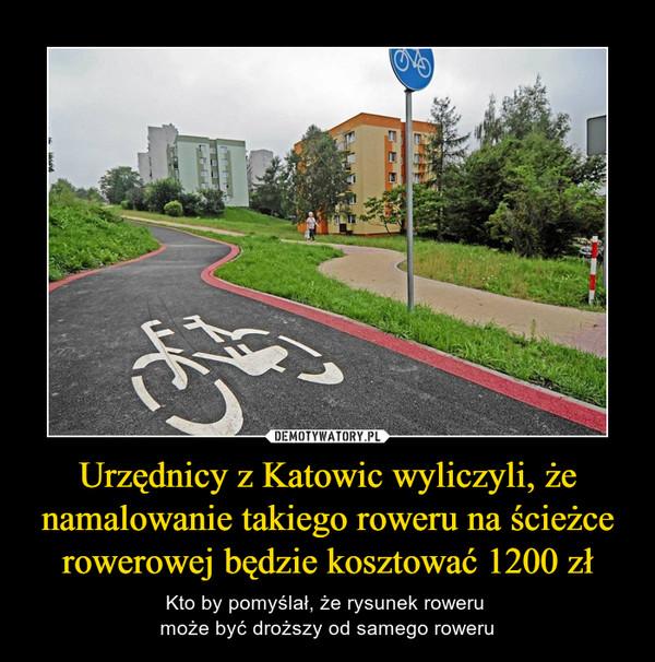 Urzędnicy z Katowic wyliczyli, że namalowanie takiego roweru na ścieżce rowerowej będzie kosztować 1200 zł – Kto by pomyślał, że rysunek roweru może być droższy od samego roweru
