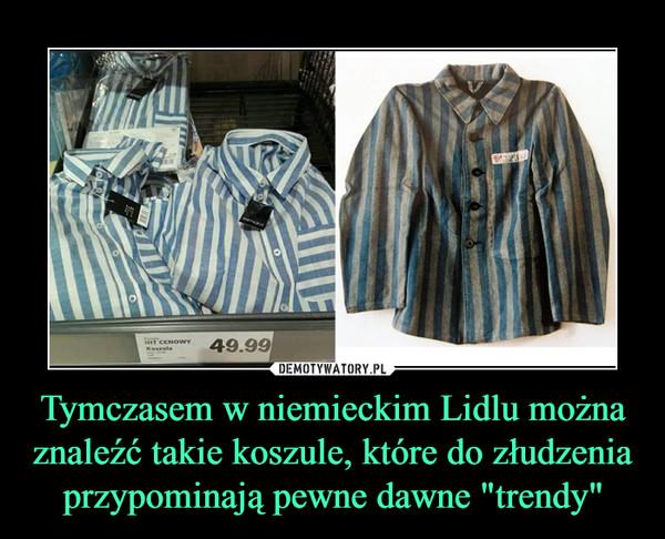 """Tymczasem w niemieckim Lidlu można znaleźć takie koszule, które do złudzenia przypominają pewne dawne """"trendy"""" –"""